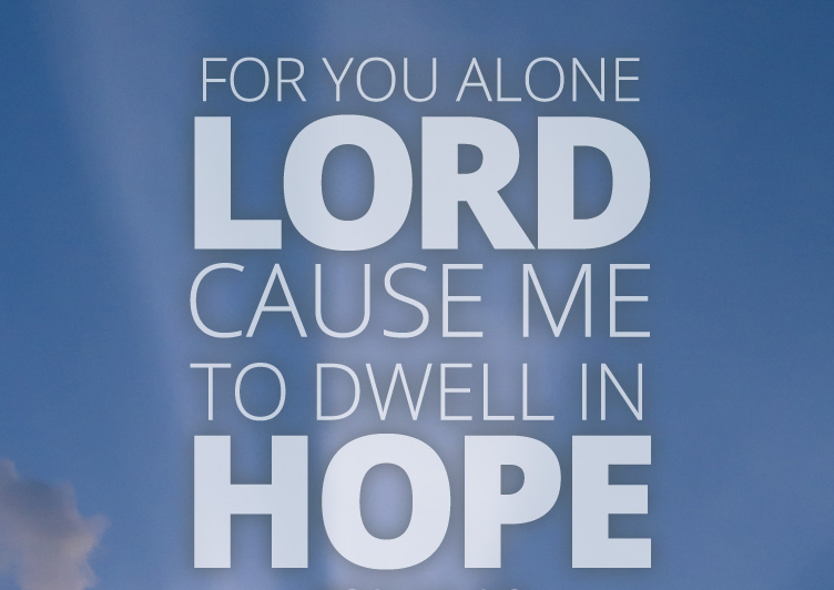 you alone o lord cause me to dwell in hope
